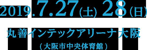 2019.7.27(土)28(日) 会場 : 丸善インテックアリーナ大阪 (大阪市中央体育館)