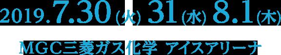 2019.7.30(火)31(水)8.1(木) 会場 : MGC三菱ガス化学 アイスアリーナ